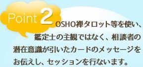 point2 OSHO禅タロット等を使い、鑑定士の主観ではなく、相談者の潜在意識が引いたカードのメッセージをお伝えしセッションを行ないます。